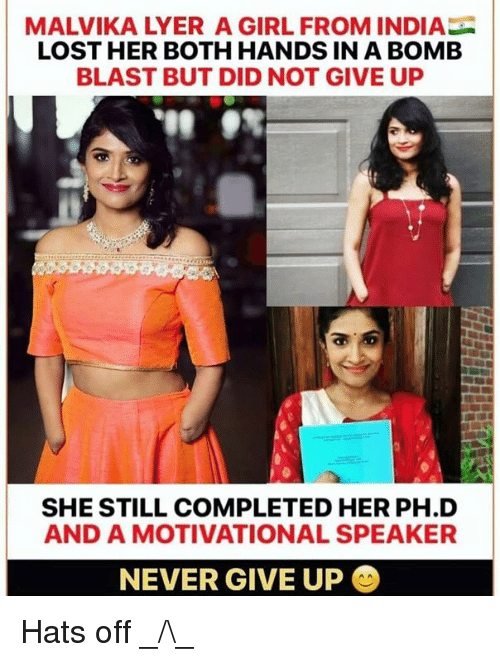 Memes, Lost, and Girl: MALVIKA LYER A GIRL FROM INDIA  LOST HER BOTH HANDS IN A BOMEB  BLAST BUT DID NOT GIVE UP  SHE STILL COMPLETED HER PH.D  AND A MOTIVATIONAL SPEAKER  NEVER GIVE UP Hats off _/\_
