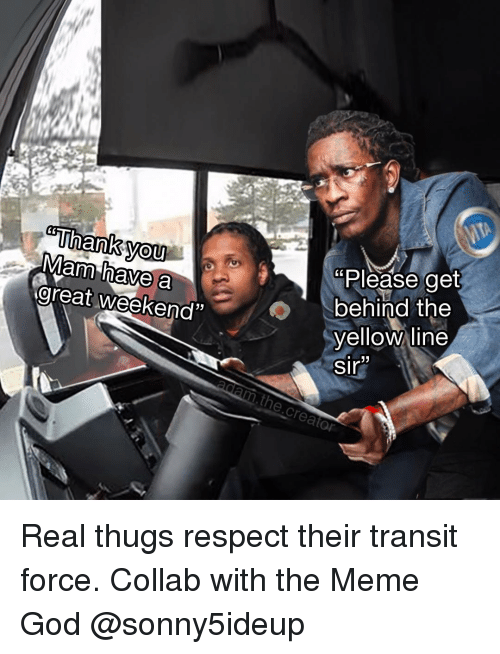 "God, Meme, and Memes: Mam  areat weekend""  you  have a  Please get  behind the  yellowune  Sin Real thugs respect their transit force. Collab with the Meme God @sonny5ideup"