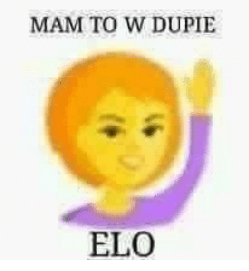 MAM TO W DUPIE ELO | Elo Meme on ME ME