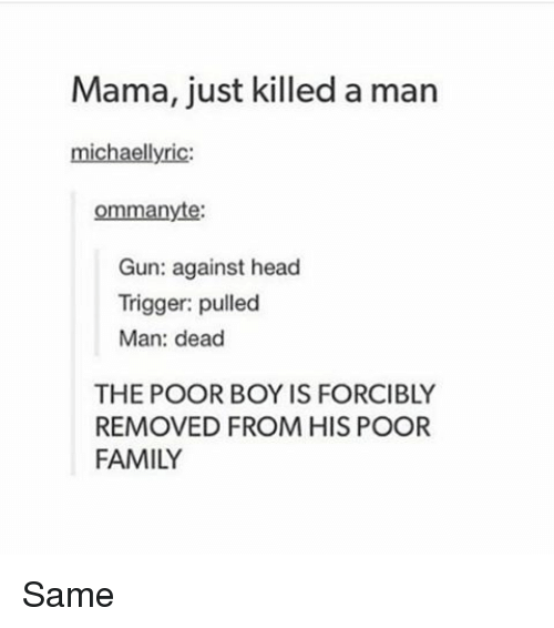 Memes, Lyrics, and Michael: Mama, just killed a man  michael lyric  ommanyte:  Gun: against head  Trigger: pulled  Man: dead  THE POOR BOY IS FORCIBLY  REMOVED FROM HIS POOR  FAMILY Same