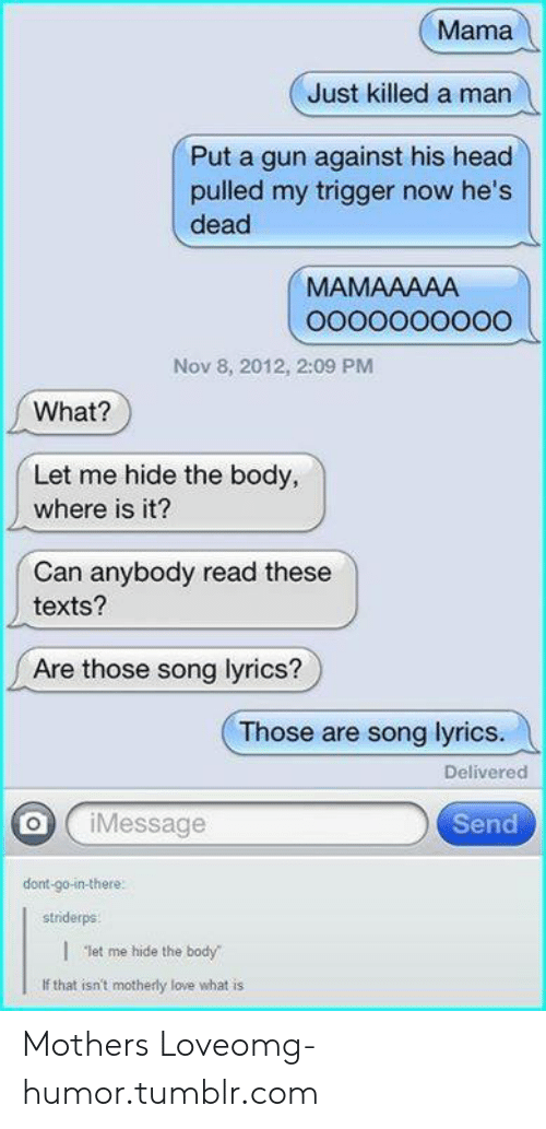 "Head, Love, and Omg: Mama  Just killed a man  Put a gun against his head  pulled my trigger now he's  dead  MAMAAAAA  Nov 8, 2012, 2:09 PM  What?  Let me hide the body,  where is it?  Can anybody read these  texts?  Are those song lyrics?  Those are song lyrics.  Delivered  oj ¡Message  Send  dont-go-in-there  striderps  | ""let me hide the body  If that isn't motherly love what is Mothers Loveomg-humor.tumblr.com"