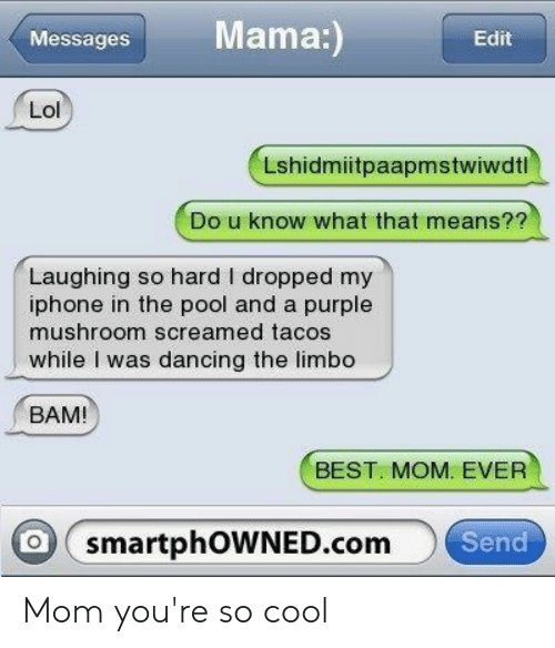 Dancing, Iphone, and Lol: Mama:  Messages  Edit  Lol  Lshidmiitpaapmstwiwdtl  Do u know what that means??  Laughing so hard I dropped my  iphone in the pool and a purple  mushroom screamed tacos  while I was dancing the limbo  BAM!  BEST. MOM. EVER  o smartphOWNED.com  Send Mom you're so cool