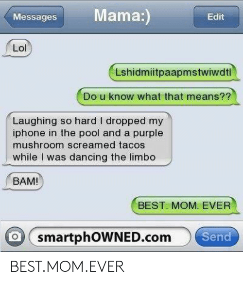 Dancing, Iphone, and Lol: Mama:  Messages  Edit  Lol  Lshidmiitpaapmstwiwdtl  Do u know what that means??  Laughing so hard I dropped my  iphone in the pool and a purple  mushroom screamed tacos  while I was dancing the limbo  BAM!  BEST. MOM. EVER  O smartphOWNED.com  Send BEST.MOM.EVER