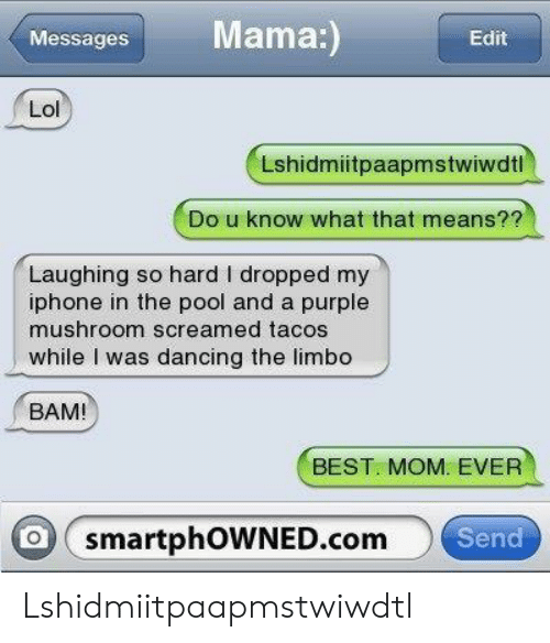 Dancing, Iphone, and Lol: Mama:  Messages  Edit  Lol  Lshidmiitpaapmstwiwdtl  Do u know what that means??  Laughing so hard I dropped my  iphone in the pool and a purple  mushroom screamed tacos  while I was dancing the limbo  BAM!  BEST. MOM. EVER  o smartphOWNED.com  Send Lshidmiitpaapmstwiwdtl