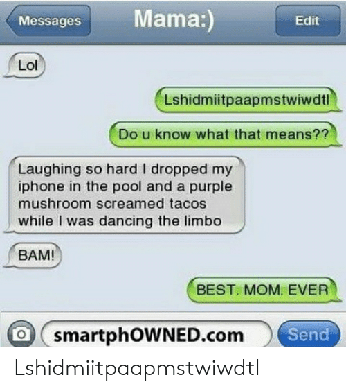 Dancing, Iphone, and Lol: Mama:)  Messages  Edit  Lol  Lshidmiitpaapmstwiwdtl  Do u know what that means??  Laughing so hard I dropped my  iphone in the pool and a purple  mushroom screamed tacos  while I was dancing the limbo  BAM  BEST. MOM. EVER  O smartphOWNED.comSend Lshidmiitpaapmstwiwdtl