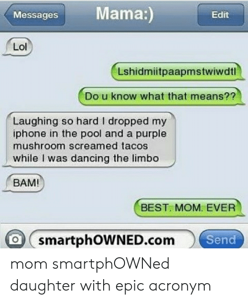 Dancing, Iphone, and Lol: Mama:)  Messages  Edit  Lol  Lshidmiitpaapmstwiwdtl  Do u know what that means??  Laughing so hard I dropped my  iphone in the pool and a purple  mushroom screamed tacos  while I was dancing the limbo  BAM  BEST. MOM. EVER  O smartphOWNED.comSend mom smartphOWNed daughter with epic acronym