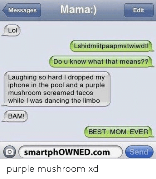Dancing, Iphone, and Lol: Mama:)  Messages  Edit  Lol  Lshidmiitpaapmstwiwdtl  Do u know what that means??  Laughing so hard I dropped my  iphone in the pool and a purple  mushroom screamed tacos  while I was dancing the limbo  BAM!  BEST MOM. EVER  o smartphOWNED.com  Send purple mushroom xd