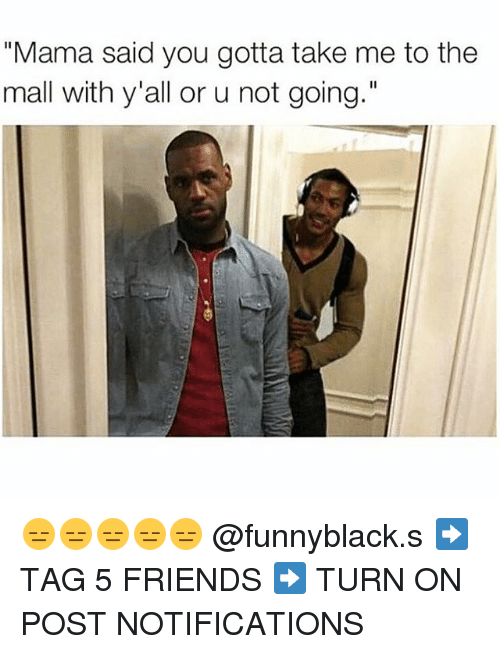 """Friends, Tagged, and Dank Memes: """"Mama said you gotta take me to the  mall with y'all or u not going."""" 😑😑😑😑😑 @funnyblack.s ➡️ TAG 5 FRIENDS ➡️ TURN ON POST NOTIFICATIONS"""