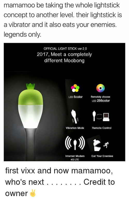 Memes, Vibrator, and 🤖: mamamoo be taking the whole lightstick  concept to another level. their lightstick is  a vibrator and it also eats your enemies.  legends only  OFFICIAL LIGHT STICK ver 2.0  2017, Meet a completely  different Moobong  LED color  Remotely choose  LED 256color  t  Vibration Mode  Remote Control  Internet Modem  Eat Your Enemies  4G LTE first vixx and now mamamoo, who's next . . . . . . . . Credit to owner✌