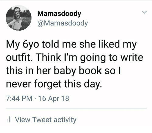 Memes, Book, and Never: Mamasdoody  @Mamasdoody  My 6yo told me she liked my  outfit. Think I'm going to write  this in her baby book so l  never forget this day.  7:44 PM 16 Apr 18  li View Tweet activity