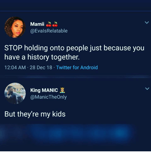 Android, Twitter, and History: Mamii  @EvalsRelatable  STOP holding onto people just because you  have a history together.  12:04 AM 28 Dec 18 Twitter for Android  King MANIC  @ManicTheOnly  But they're my kids