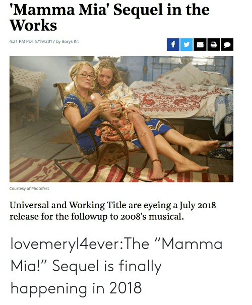 "Target, Tumblr, and Blog: Mamma Mia' Sequel in the  Works  4:21 PM PDT 5/19/2017 by Borys Kit  Courtesy of Photofest  Universal and Working Title are eyeing a July 2018  release for the followup to 2008's musical. lovemeryl4ever:The ""Mamma Mia!"" Sequel is finally happening in 2018"