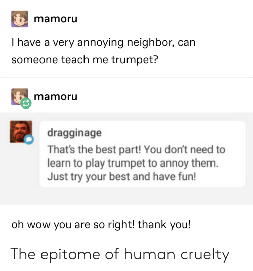 Wow, Thank You, and Best: mamoru  I have a very annoying neighbor, can  someone teach me trumpet?  mamoru  dragginage  That's the best part! You don't need to  learn to play trumpet to annoy them.  Just try your best and have fun!  oh wow you are so right! thank you! The epitome of human cruelty