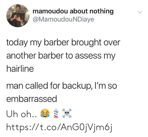 Barber, Hairline, and Today: mamoudou about nothing  @MamoudouNDiaye  today my barber brought over  another barber to assess my  hairline  man called for backup, I'm so  embarrassed Uh oh.. 😂💈☠️ https://t.co/AnG0jVjm6j