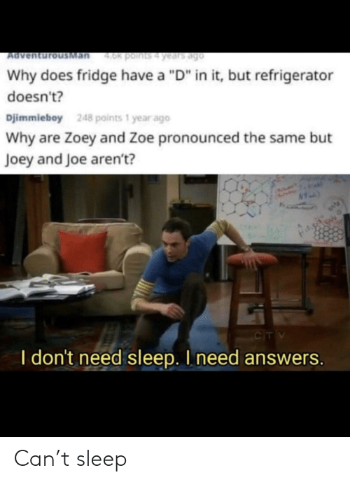 """Refrigerator, Sleep, and Answers: Man  4.0k points4 years ago  Ad  Why does fridge have a """"D"""" in it, but refrigerator  doesn't?  Djimmieboy  248 points 1 year ago  Why are Zoey and Zoe pronounced the same but  Joey and Joe aren't?  CIT V  I don't need sleep. I need answers. Can't sleep"""