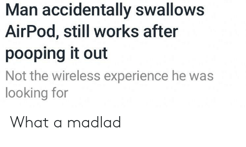 Experience, Looking, and Man: Man accidentally swalloWS  AirPod, still works after  pooping it out  Not the wireless experience he was  looking for What a madlad