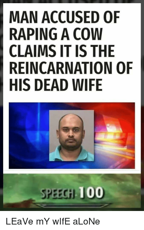 Being Alone, Anaconda, and Wife: MAN ACCUSED OF  RAPING A COW  CLAIMS IT IS THE  REINCARNATION OF  HIS DEAD WIFE  SPEECH 100