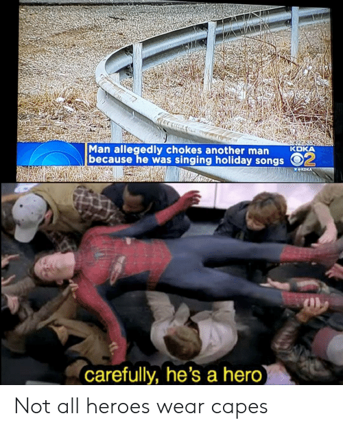 Reddit, Singing, and Heroes: Man allegedly chokes another man KDKA  because he was singing holiday songsO  carefully, he's a hero Not all heroes wear capes