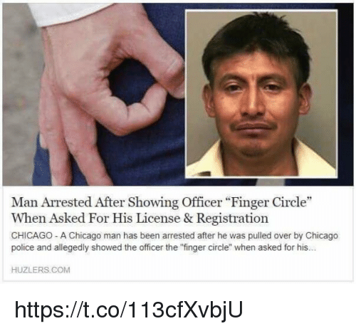 "Chicago, Police, and Hood: Man Arrested After Showing Officer ""Finger Circle""  When Asked For His License & Registration  CHICAGO- A Chicago man has been arrested after he was pulled over by Chicago  police and allegedly showed the officer the 'finger circle when asked for his...  HUZLERS. COM https://t.co/113cfXvbjU"