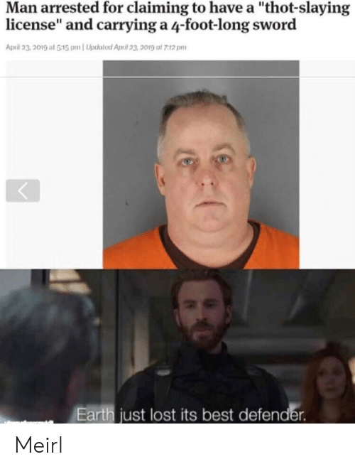 "Thot, Lost, and Best: Man arrested for claiming to have a ""thot-slaying  license"" and carrying a 4-foot-long sword  April 23,201g at 515 pnUpksted April 23 2019 at 7:12 pm  Earth just lost its best defender Meirl"