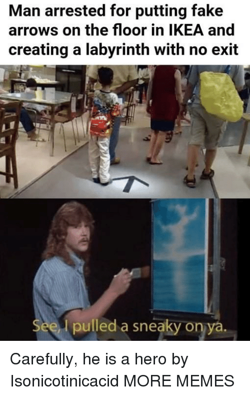 Dank, Fake, and Ikea: Man arrested for putting fake  arrows on the floor in IKEA and  creating a labyrinth with no exit  pulled a sneaky on ya Carefully, he is a hero by Isonicotinicacid MORE MEMES