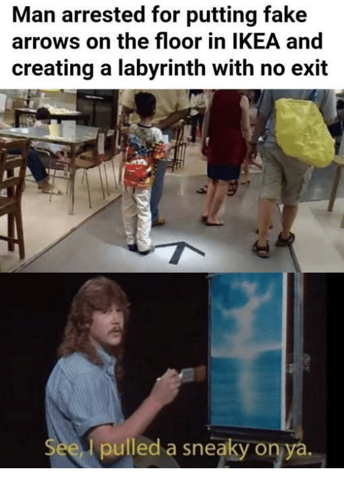 Fake, Ikea, and Labyrinth: Man arrested for putting fake  arrows on the floor in IKEA and  creating a labyrinth with no exit  pulled a sneaky on ya