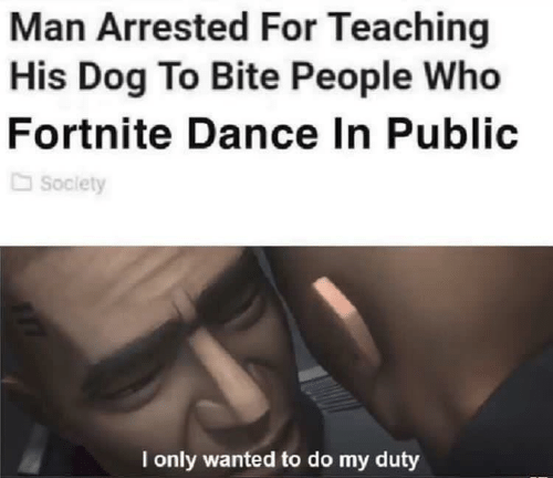 Dance, Teaching, and Dog: Man Arrested For Teaching  His Dog To Bite People Who  Fortnite Dance In Public  Soclety  I only wanted to do my duty