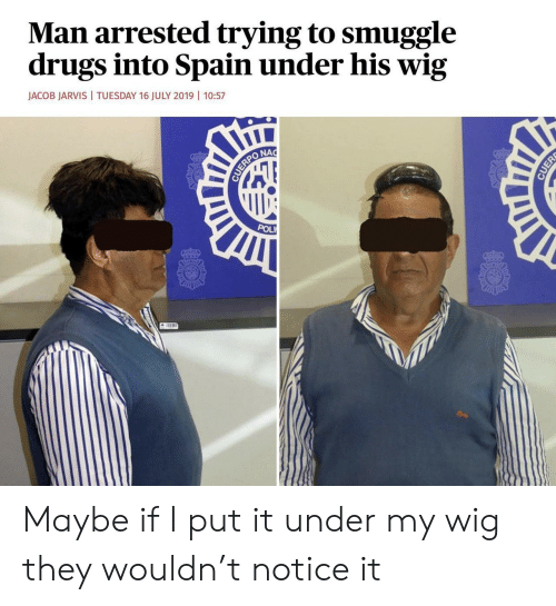 Drugs, Spain, and Man: Man arrested trying to smuggle  drugs into Spain under his wig  JACOB JARVIS  TUESDAY 16 JULY 2019 | 10:57  NAC  CUERPO  POL  CUER Maybe if I put it under my wig they wouldn't notice it