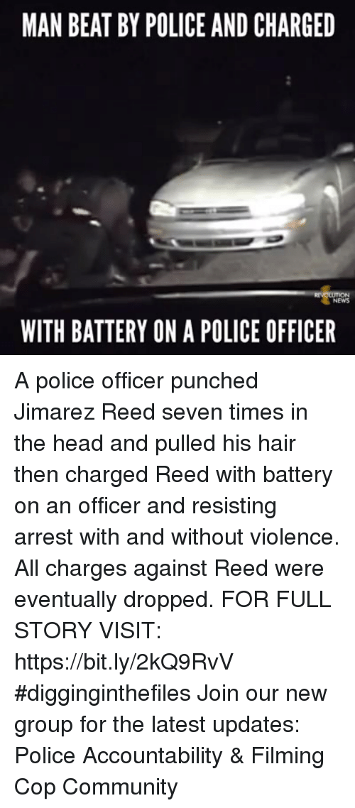 Community, Head, and Memes: MAN BEAT BY POLICE AND CHARGED  WITH BATTERY ON A POLICE OFFICER A police officer punched Jimarez Reed seven times in the head and pulled his hair then charged Reed with battery on an officer and resisting arrest with and without violence. All charges against Reed were eventually dropped. FOR FULL STORY VISIT: https://bit.ly/2kQ9RvV #digginginthefiles Join our new group for the latest updates: Police Accountability & Filming Cop Community