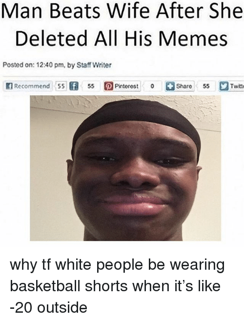 Basketball, Memes, and White People: Man Beats Wife After She  Deleted All His Memes  Posted on: 12:40 pm, by Staff Writer  A7Recommend 55旧55 回Pinterest I'。Ci  Pintorest0  Share55  2Twitt why tf white people be wearing basketball shorts when it's like -20 outside