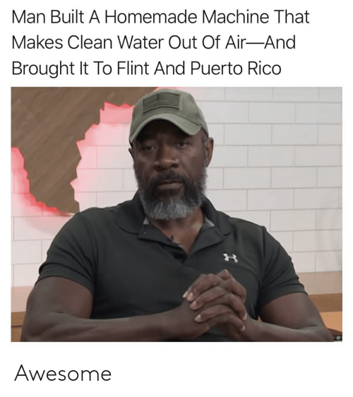 Puerto Rico, Water, and Awesome: Man Built A Homemade Machine That  Makes Clean Water Out Of Air-And  Brought It To Flint And Puerto Rico Awesome