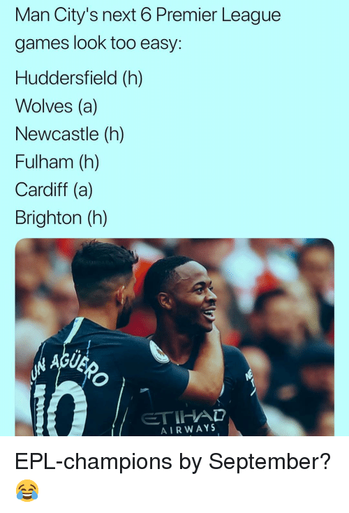 Memes, Premier League, and Games: Man City's next 6 Premier League  games look too easy  Huddersfield (h)  Wolves (a)  Newcastle (h)  Fulham (h)  Cardiff (a)  Brighton (h)  AIRWAYS EPL-champions by September? 😂