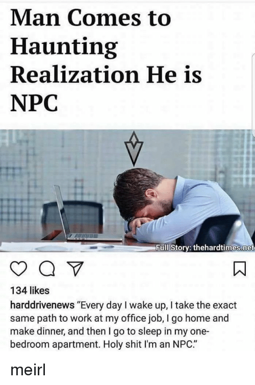 """Go to Sleep, Shit, and Work: Man Comes to  Haunting  Realization He is  NPC  H.  Full Story: thehardtimes.net  134 likes  harddrivenews """"Every day I wake up, I take the exact  same path to work at my office job, I go home and  make dinner, and then I go to sleep in my one-  bedroom apartment. Holy shit I'm an NPC."""" meirl"""