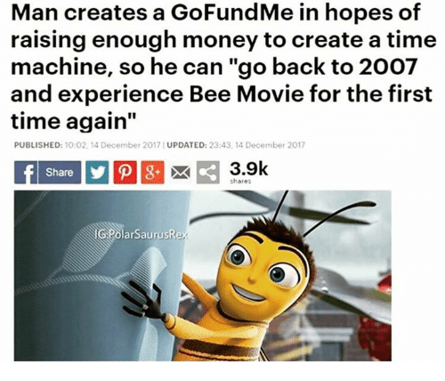 "Bee Movie, Money, and Movie: Man creates a GoFundMe in hopes of  raising enough money to create a time  machine, so he can ""go back to 2007  and experience Bee Movie for the first  time again""  PUBLISHED: 10:02, 14 December 2017 UPDATED: 23:43, 14 December 2017  Share  3.9k  chare:  GPolarSaurusRex"