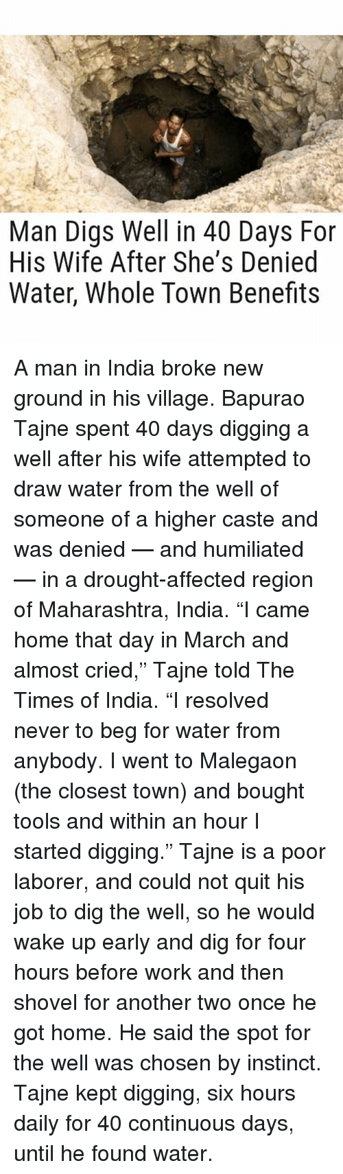 """Memes, Affect, and Drawings: Man Digs Well in 40 Days For  His Wife After She's Denied  Water, Whole Town Benefits A man in India broke new ground in his village. Bapurao Tajne spent 40 days digging a well after his wife attempted to draw water from the well of someone of a higher caste and was denied — and humiliated — in a drought-affected region of Maharashtra, India. """"I came home that day in March and almost cried,"""" Tajne told The Times of India. """"I resolved never to beg for water from anybody. I went to Malegaon (the closest town) and bought tools and within an hour I started digging."""" Tajne is a poor laborer, and could not quit his job to dig the well, so he would wake up early and dig for four hours before work and then shovel for another two once he got home. He said the spot for the well was chosen by instinct. Tajne kept digging, six hours daily for 40 continuous days, until he found water."""