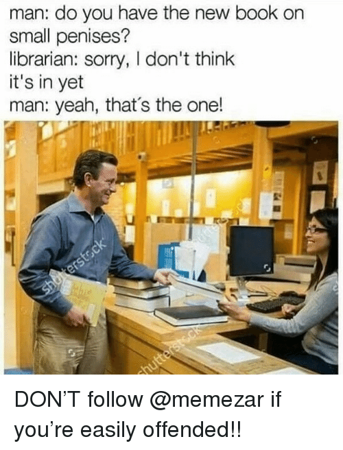 Memes, Sorry, and Yeah: man: do you have the new book on  small penises?  librarian: sorry, I don't think  it's in yet  man: yeah, that's the one! DON'T follow @memezar if you're easily offended!!