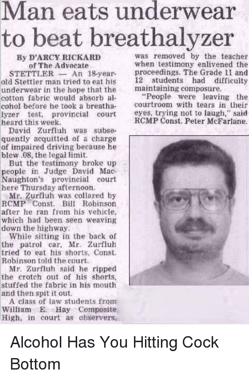 """Im Going to Hell for This, Als, and Mac: Man eats underwear  to beat breathalyzer  was removed by the teacher  By D'ARCY RICKARD  when testimony enlivened the  of The Advocate  STETTILER An 18-year-  proceedings. The Grade 11 and  old Stettler man tried to eat his 12 students had difficulty  underwear in the hope that the  maintaining composure.  """"People were leaving the  cotton fabric would absorb al-  cohol before he took a breatha  courtroom with tears in their  lyzer test, provincial court eyes, trying not to laugh,"""" said  RCMP Const. Peter McFarlane.  heard this week.  David Zurfluh was subse-  quently acquitted of a charge  of impaired driving because he  blew 08, the legal limit.  But the testimony broke up  people in Judge David Mac  Naughton's provincial court  here Thursday afternoon.  Mr. Zurfluh was collared by  RCMP Const. Bill Robinson  after he ran from his vehicle,  which had been seen weaving  down the highway.  While sitting in the back of  the patrol car, Mr. Zurfluh  tried to eat his shorts. Const.  Robinson told the court.  Mr. Zurfluh said he ripped  the crotch out of his shorts.  stuffed the fabric in his mouth  and then spit it out.  A class of law students from  William E. Hay Composite  High in court as observers, Alcohol Has You Hitting Cock Bottom"""