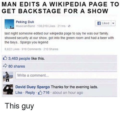 Beer, Dank, and Family: MAN EDITS A WIKIPEDIA PAGE TO  GET BACKSTAGE FOR A SHOW  Peking Duk  Liked  Musician/Band 138.010 Likes 21 hrs  last night someone edited our wikipedia page to say he was our family.  showed security at our show, got into the green room and had a beer with  the boys, Spargo you legend  8,822 Likes 918 Comments 210 Shares  3,463 people like this.  d 80 shares  Write a comment...  David Duey Spargo Thanks for the evening lads.  Like Reply. 716 about an hour ago This guy