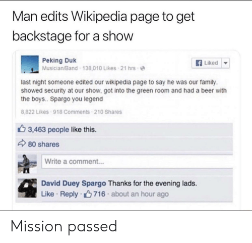 Beer, Family, and Wikipedia: Man edits Wikipedia page to get  backstage for a show  Peking Duk  Musician/Band 138.010 Likes 21 hrs-e  Liked ▼  last night someone edited our wikipedia page to say he was our family.  showed security at our show. got into the green room and had a beer with  the boys.. Spargo you legend  8,822 Likes 918 Comments 210 Shares  3,463 people like this.  80 shares  Write a comment...  David Duey Spargo Thanks for the evening lads.  Like . Reply-ng 716 . about an hour ago Mission passed