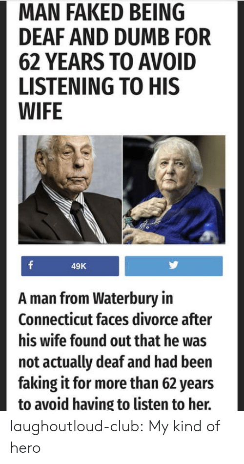 Club, Dumb, and Tumblr: MAN FAKED BEING  DEAF AND DUMB FOR  62 YEARS TO AVOID  LISTENING TO HIS  WIFE  49K  A man from Waterbury in  Connecticut faces divorce after  his wife found out that he was  not actually deaf and had been  faking it for more than 62 years  to avoid having to listen to her. laughoutloud-club:  My kind of hero