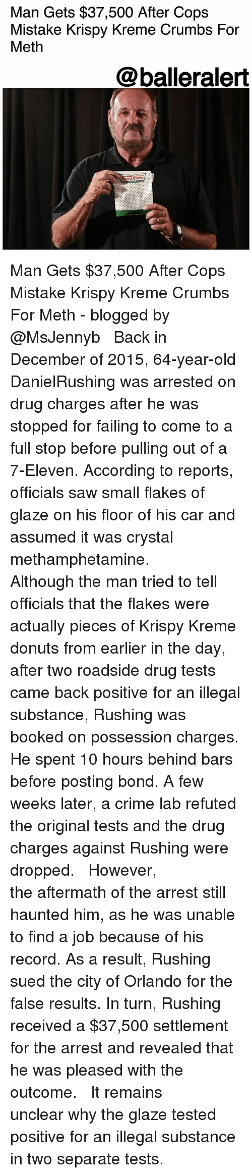 7-Eleven, Crime, and Krispy Kreme: Man Gets $37,500 After Cops  Mistake Krispy Kreme Crumbs For  Meth  @balleralert Man Gets $37,500 After Cops Mistake Krispy Kreme Crumbs For Meth - blogged by @MsJennyb ⠀⠀⠀⠀⠀⠀⠀ ⠀⠀⠀⠀⠀⠀⠀ Back in December of 2015, 64-year-old DanielRushing was arrested on drug charges after he was stopped for failing to come to a full stop before pulling out of a 7-Eleven. According to reports, officials saw small flakes of glaze on his floor of his car and assumed it was crystal methamphetamine. ⠀⠀⠀⠀⠀⠀⠀ ⠀⠀⠀⠀⠀⠀⠀ Although the man tried to tell officials that the flakes were actually pieces of Krispy Kreme donuts from earlier in the day, after two roadside drug tests came back positive for an illegal substance, Rushing was booked on possession charges. He spent 10 hours behind bars before posting bond. A few weeks later, a crime lab refuted the original tests and the drug charges against Rushing were dropped. ⠀⠀⠀⠀⠀⠀⠀ ⠀⠀⠀⠀⠀⠀⠀ However, the aftermath of the arrest still haunted him, as he was unable to find a job because of his record. As a result, Rushing sued the city of Orlando for the false results. In turn, Rushing received a $37,500 settlement for the arrest and revealed that he was pleased with the outcome. ⠀⠀⠀⠀⠀⠀⠀ ⠀⠀⠀⠀⠀⠀⠀ It remains unclear why the glaze tested positive for an illegal substance in two separate tests.