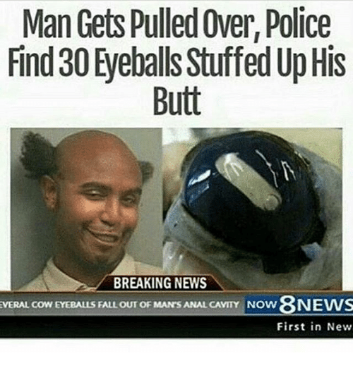 Butt, Fall, and Memes: Man Gets Pulled Over, Police  Find 30 Eyeballs StuffedUpHis  Butt  BREAKING NEWS  EVERAL COWEYEBALLS FALL OUT OF MAN'S ANAL CAVITY Now 8NEWS  First in New