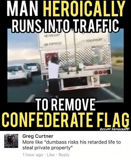"""Confederate Flag, Life, and Memes: MAN HEROICALLY  RUNSINTO TRAFFIC  TO REMOVE  CONFEDERATE FLAG  OcCvPy DEMOCRATS  Greg Curtner  More like """"dumbass risks his retarded life to  steal private property""""  1 hour ago Like Reply"""