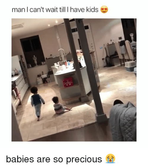 Precious, Kids, and Girl Memes: man I can't wait till I have kids babies are so precious 😭