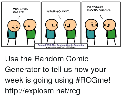 Dank, Fucking, and Shit: MAN, I FEEL  LIKE SHIT.  'M TOTALLY  FUCKING SERIOUS.  PLEASE GO AWAY  Created With The Random Comic Generator  www.explosm.net/rcg © Explosm Use the Random Comic Generator to tell us how your week is going using #RCGme! http://explosm.net/rcg
