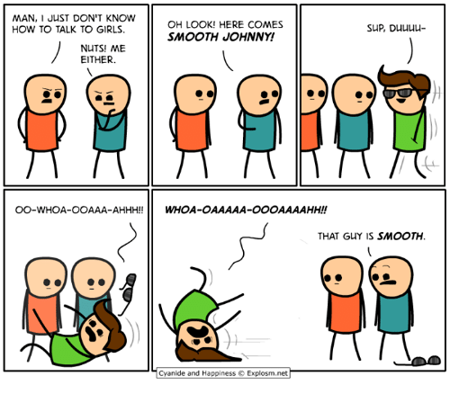 Dank, Girls, and Smooth: MAN, I JUST DON'T KNOW  OH LOOK! HERE COMES  SLIP, Duuuu-  HOW TO TALK TO GIRLS.  SMOOTH JOHNNY!  NUTS! ME  EITHER.  OO-WHOA-OOAAA-AHHH!!  WHOA-OAAAAA-OOOAAAAHH!  THAT GUY IS SMOOTH.  Cyanide and Happiness  Explosm.net