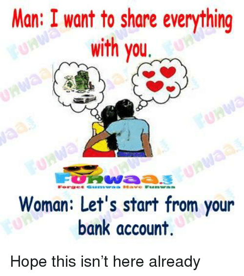 Bank, Hope, and Account: Man: I want to share everything  with you  erge  Woman: Let's start from your  bank account.