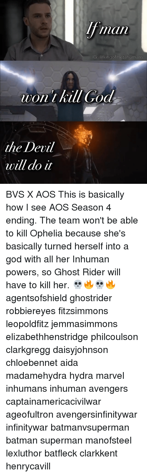 Batman, Ghost Rider , and God: man  IG: @kingof metahumans  on kill Cod  the Devil  will do it BVS X AOS This is basically how I see AOS Season 4 ending. The team won't be able to kill Ophelia because she's basically turned herself into a god with all her Inhuman powers, so Ghost Rider will have to kill her. 💀🔥💀🔥 agentsofshield ghostrider robbiereyes fitzsimmons leopoldfitz jemmasimmons elizabethhenstridge philcoulson clarkgregg daisyjohnson chloebennet aida madamehydra hydra marvel inhumans inhuman avengers captainamericacivilwar ageofultron avengersinfinitywar infinitywar batmanvsuperman batman superman manofsteel lexluthor batfleck clarkkent henrycavill