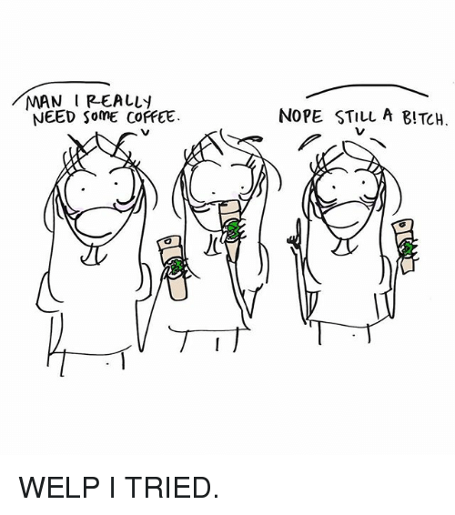 Bitch, Memes, and Coffee: MAN IREALLY  NEED SomE COFFEE  NOPE STILL A BITCH. WELP I TRIED.