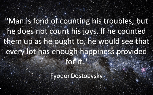 "Happiness, Man, and Them: Man is fond of counting his troubles, but  he does not count his joys. If he counted  them up as he ought to, he would see that  every lot has enough happiness provided  forit.""  Fyodor Dostoevsky"
